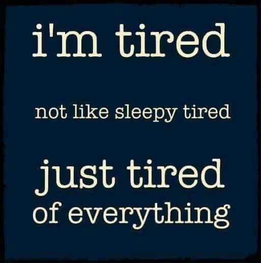 I'm tired. Not like sleepy tired. Just tired of everything.