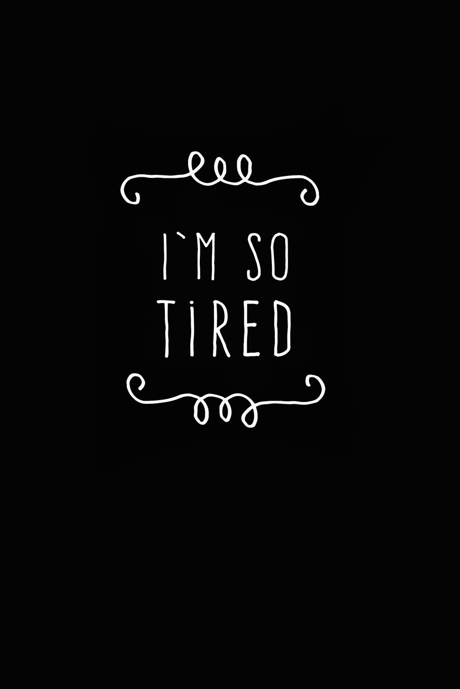 I'm so tired.